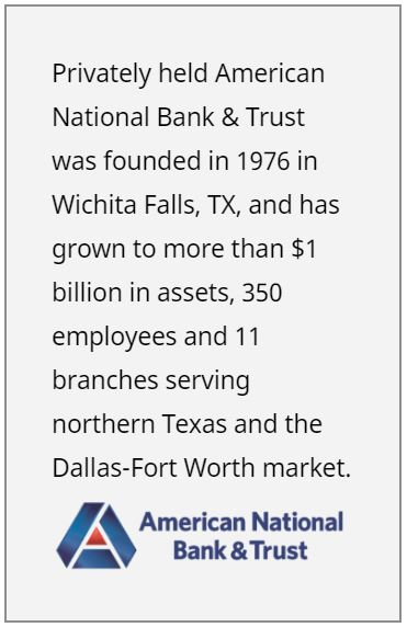 Privately held American National Bank & Trust was founded in 1976 in Wichita Falls, TX, and has grown to more than $1 billion in assets, 350 employees and 11 branches serving northern Texas and the Dallas-Fort Worth market.