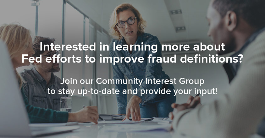 Interested in learning more about Fed efforts to improve fraud definitions? Join our Community Interest Group to stay up-to-date and provide input!
